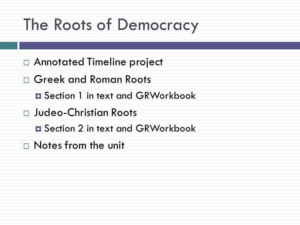 The Roots of Democracy  Annotated Timeline project  Greek and Roman Roots  Section 1 in text and GRWorkbook  Judeo-Christian Roots  Section 2 in text and GRWorkbook  Notes from the unit