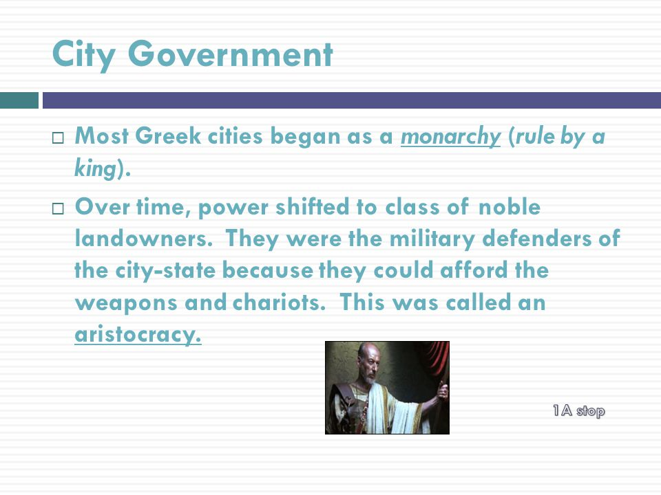 City Government  Most Greek cities began as a monarchy (rule by a king).
