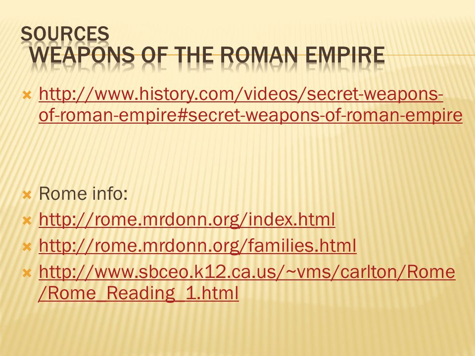  http://www.history.com/videos/secret-weapons- of-roman-empire#secret-weapons-of-roman-empire http://www.history.com/videos/secret-weapons- of-roman-empire#secret-weapons-of-roman-empire  Rome info:  http://rome.mrdonn.org/index.html http://rome.mrdonn.org/index.html  http://rome.mrdonn.org/families.html http://rome.mrdonn.org/families.html  http://www.sbceo.k12.ca.us/~vms/carlton/Rome /Rome_Reading_1.html http://www.sbceo.k12.ca.us/~vms/carlton/Rome /Rome_Reading_1.html