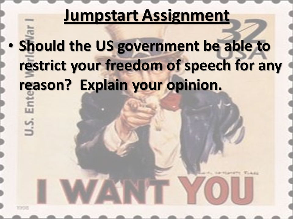 Jumpstart Assignment Should the US government be able to restrict your freedom of speech for any reason? Explain your opinion. Should the US governmen