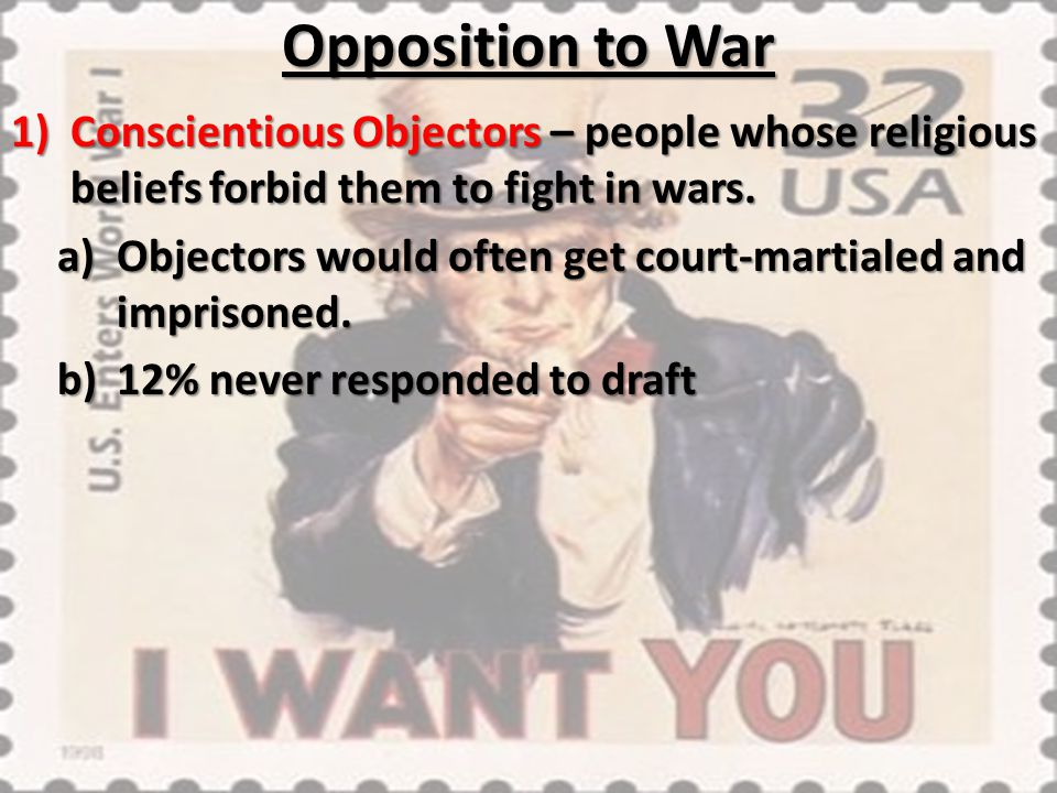 Opposition to War 1)Conscientious Objectors – people whose religious beliefs forbid them to fight in wars. a)Objectors would often get court-martialed