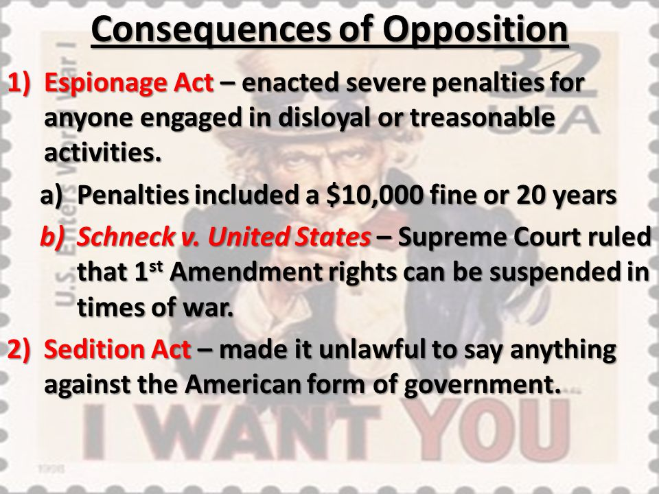 Consequences of Opposition 1)Espionage Act – enacted severe penalties for anyone engaged in disloyal or treasonable activities. a)Penalties included a