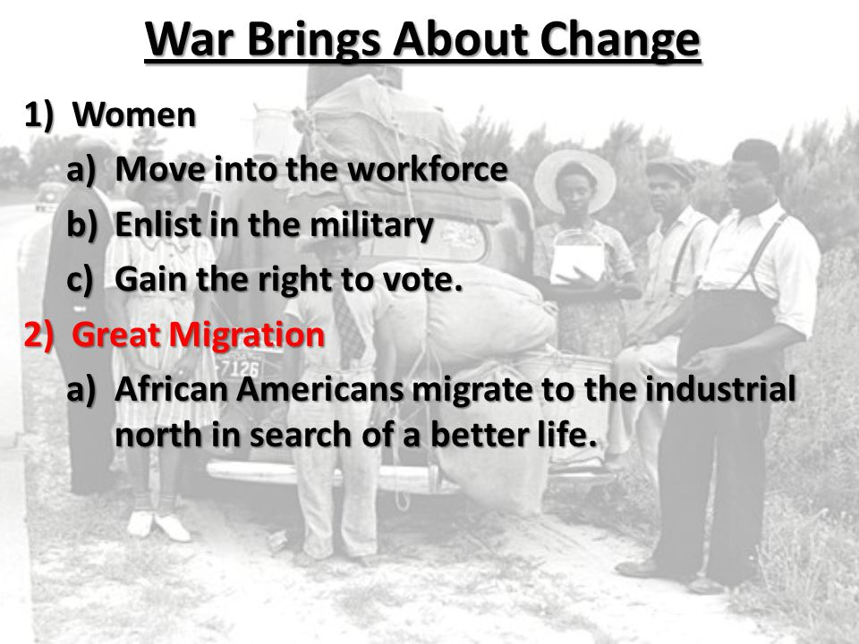 War Brings About Change 1)Women a)Move into the workforce b)Enlist in the military c)Gain the right to vote. 2)Great Migration a)African Americans mig