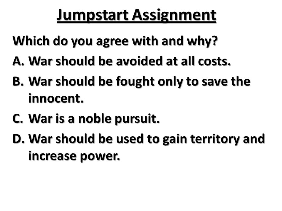 Jumpstart Assignment Which do you agree with and why? A.War should be avoided at all costs. B.War should be fought only to save the innocent. C.War is