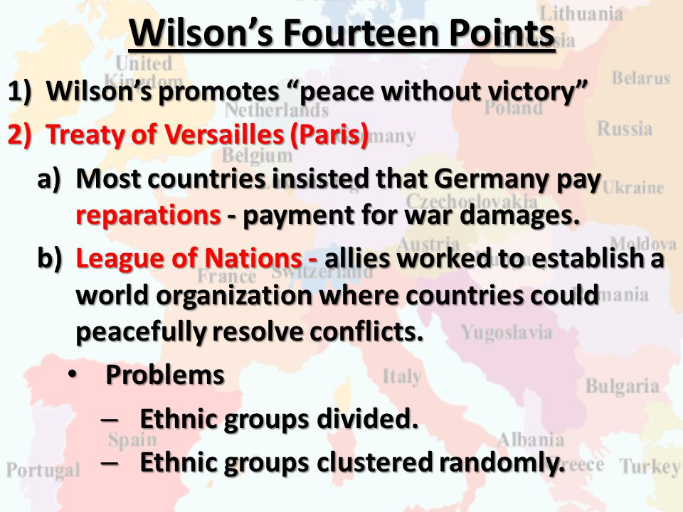 """Wilson's Fourteen Points 1)Wilson's promotes """"peace without victory"""" 2)Treaty of Versailles (Paris) a)Most countries insisted that Germany pay reparat"""