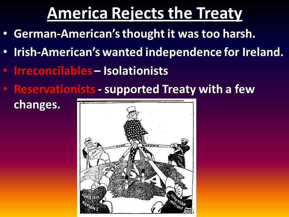 America Rejects the Treaty German-American's thought it was too harsh. German-American's thought it was too harsh. Irish-American's wanted independenc