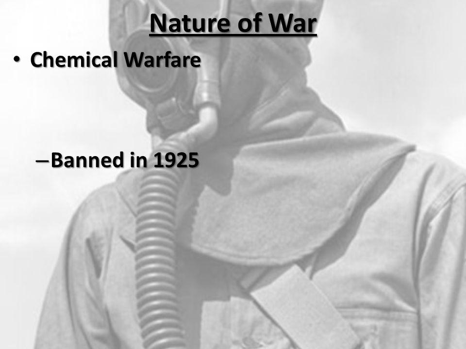 Nature of War Chemical Warfare Chemical Warfare – Banned in 1925