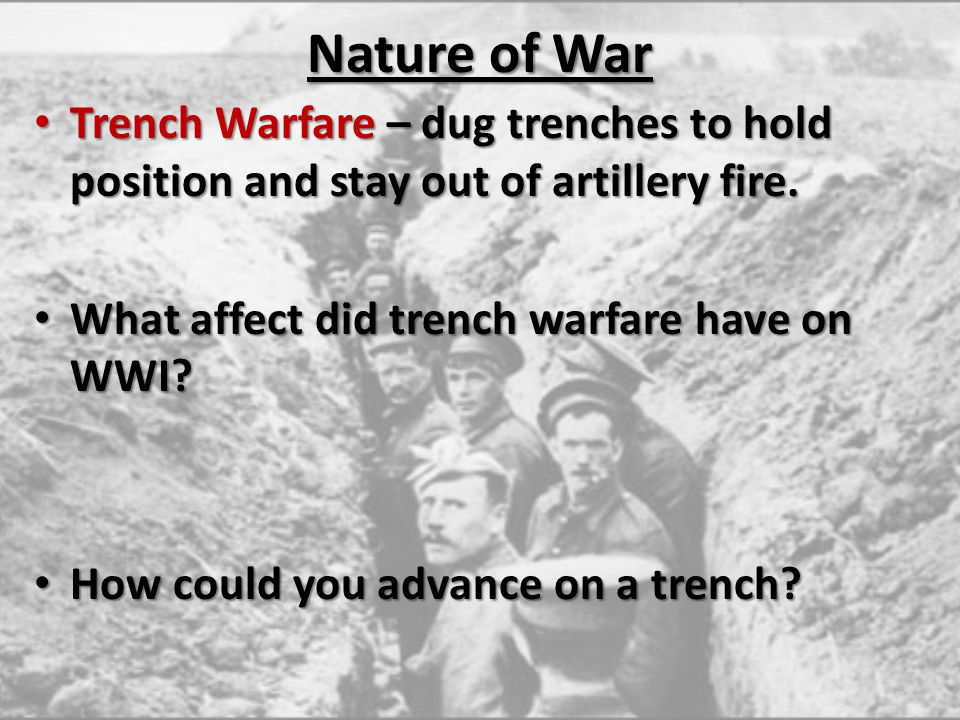 Nature of War Trench Warfare – dug trenches to hold position and stay out of artillery fire. Trench Warfare – dug trenches to hold position and stay o