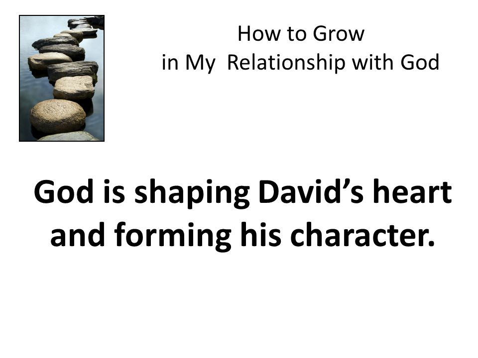 God is shaping David's heart and forming his character. How to Grow in My Relationship with God