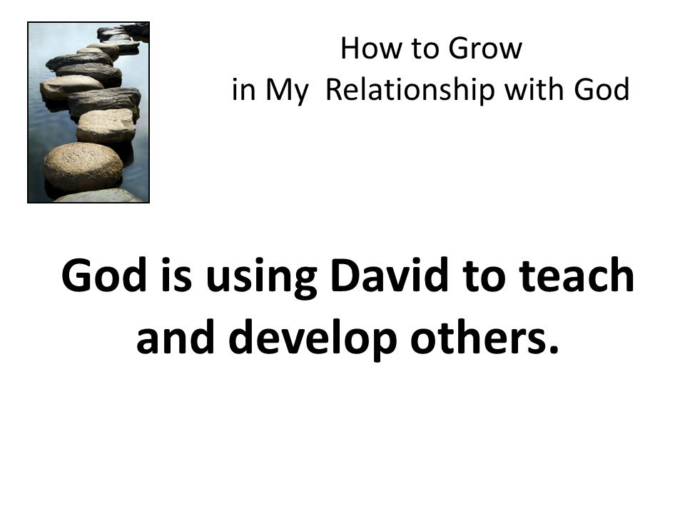 God is using David to teach and develop others. How to Grow in My Relationship with God