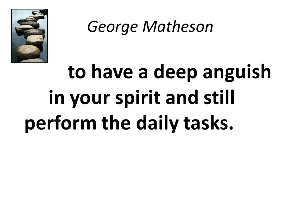 George Matheson to have a deep anguish in your spirit and still perform the daily tasks.