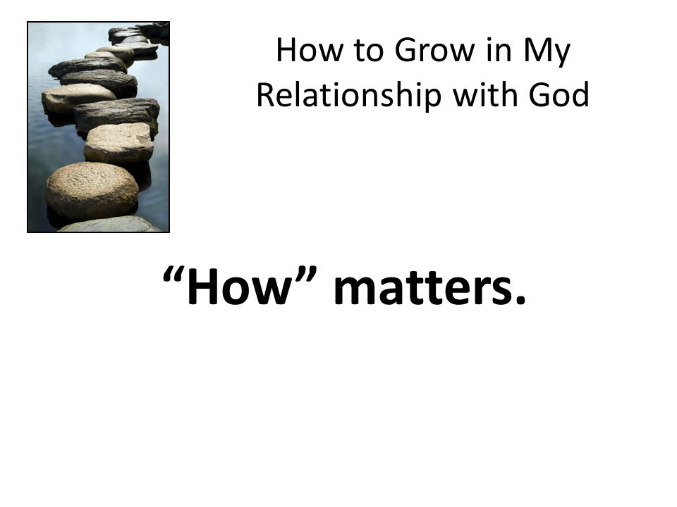 How to Grow in My Relationship with God How matters.
