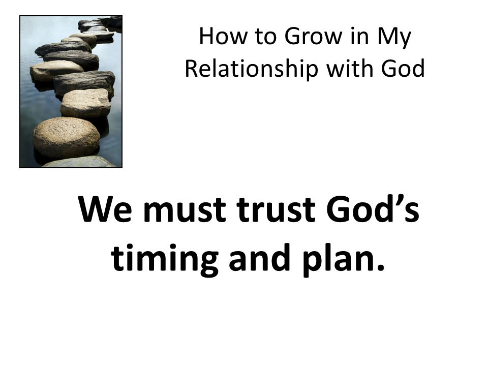How to Grow in My Relationship with God We must trust God's timing and plan.