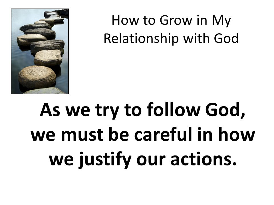 How to Grow in My Relationship with God As we try to follow God, we must be careful in how we justify our actions.