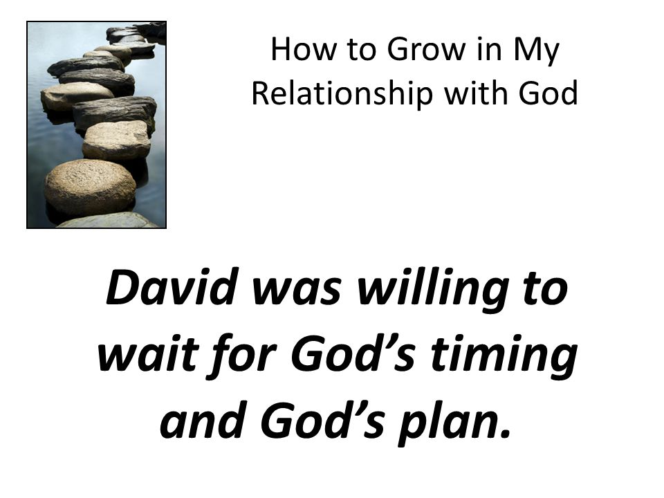 How to Grow in My Relationship with God David was willing to wait for God's timing and God's plan.