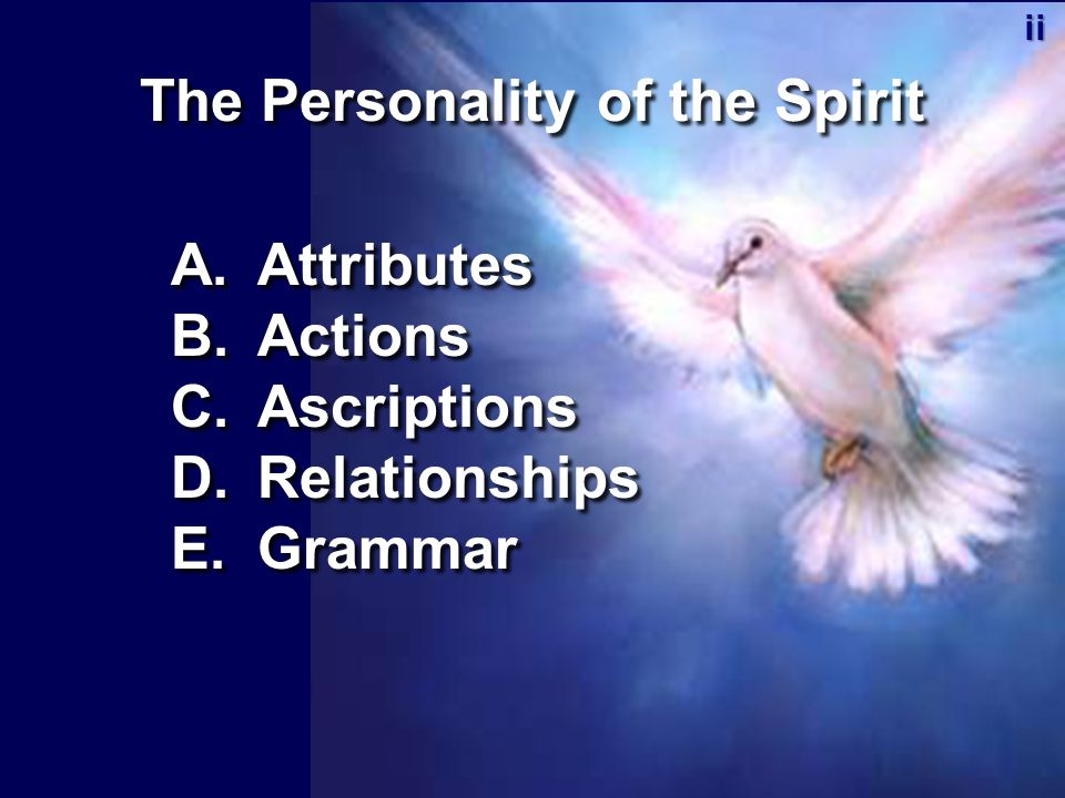The Personality of the Spirit A.Attributes B.Actions C.Ascriptions D.Relationships E.Grammar ii