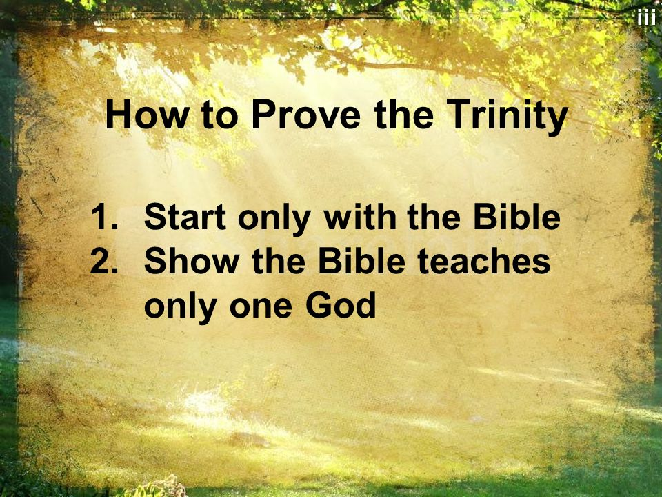 How to Prove the Trinity 1.Start only with the Bible 2.Show the Bible teaches only one Godiii