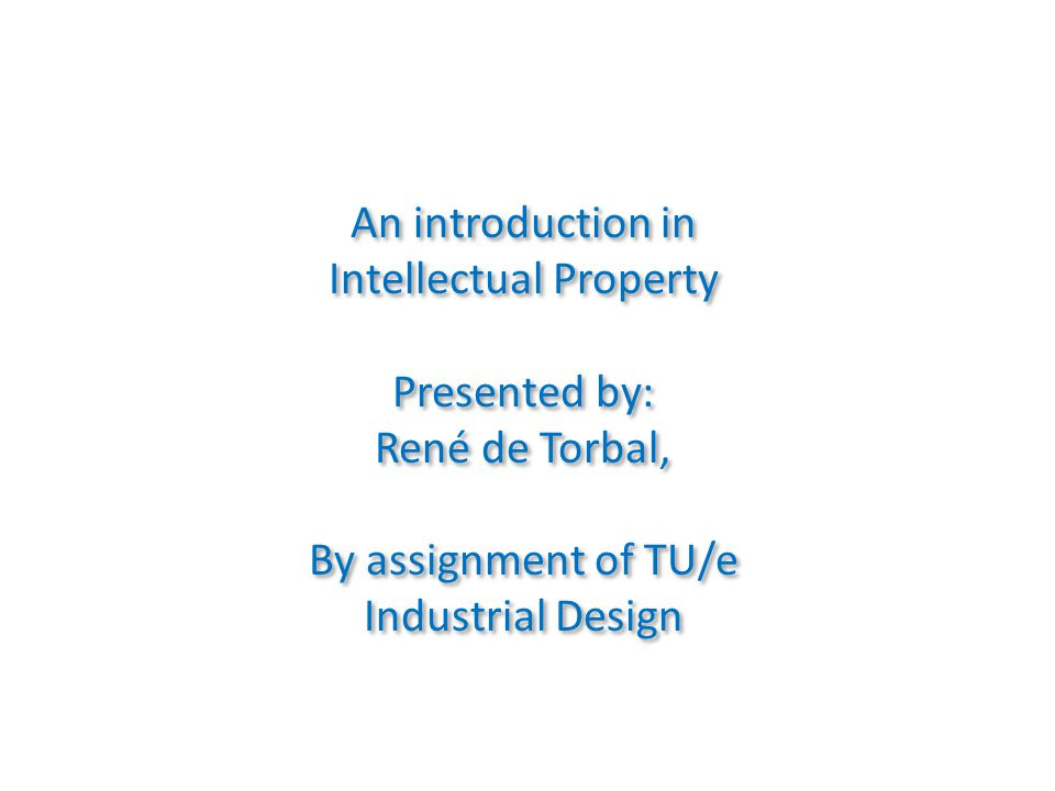 An introduction in Intellectual Property Presented by: René de Torbal, By assignment of TU/e Industrial Design An introduction in Intellectual Property Presented by: René de Torbal, By assignment of TU/e Industrial Design