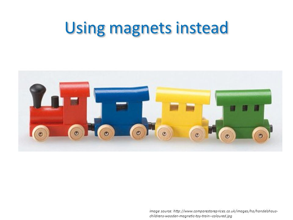 Using magnets instead Image source: http://www.comparestoreprices.co.uk/images/ha/handelshaus- childrens-wooden-magnetic-toy-train--coloured.jpg