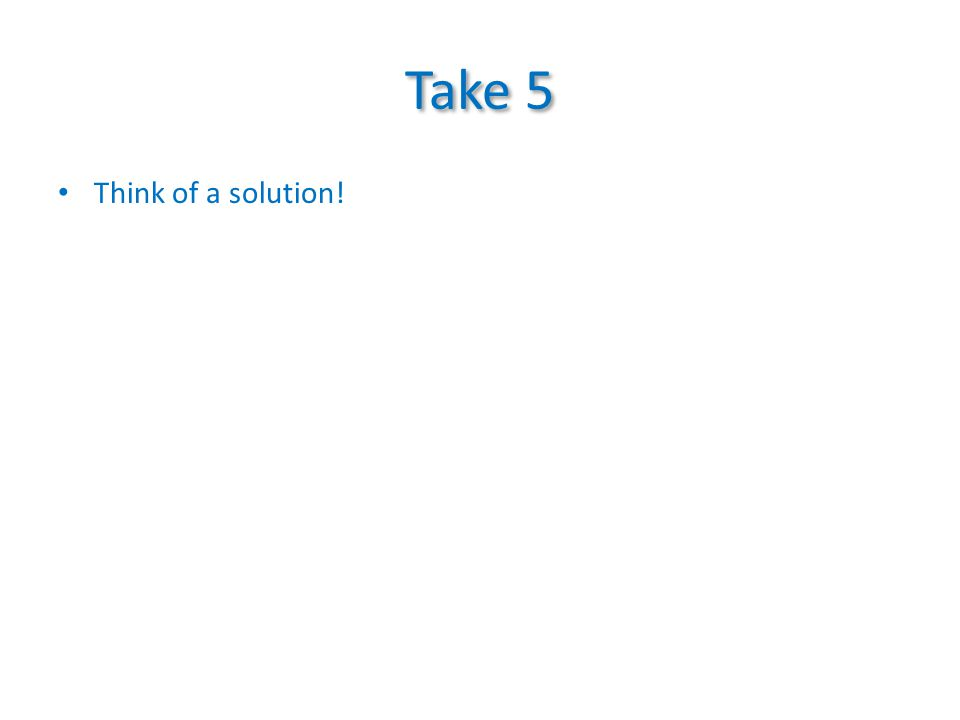 Take 5 Think of a solution!