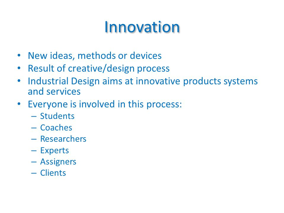 Innovation New ideas, methods or devices Result of creative/design process Industrial Design aims at innovative products systems and services Everyone is involved in this process: – Students – Coaches – Researchers – Experts – Assigners – Clients