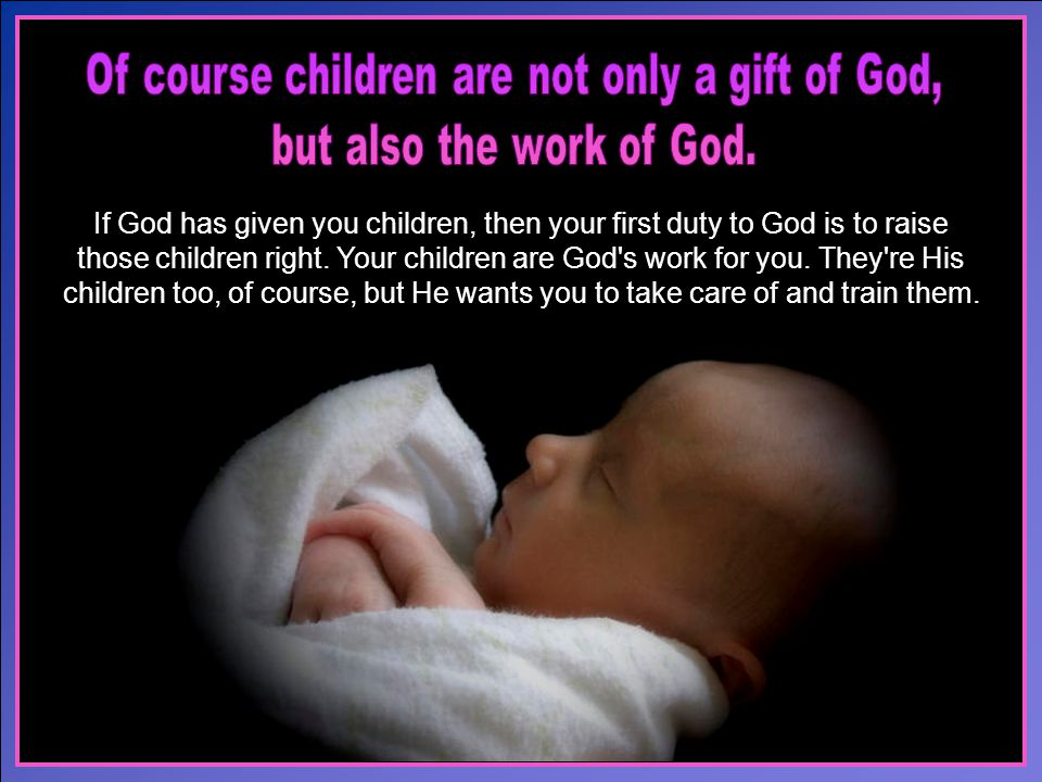 If God has given you children, then your first duty to God is to raise those children right.