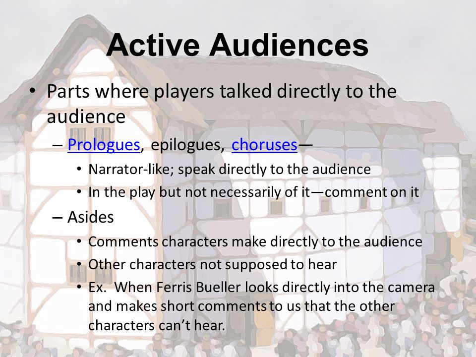 Active Audiences Parts where players talked directly to the audience – Prologues, epilogues, choruses— Prologueschoruses Narrator-like; speak directly to the audience In the play but not necessarily of it—comment on it – Asides Comments characters make directly to the audience Other characters not supposed to hear Ex.