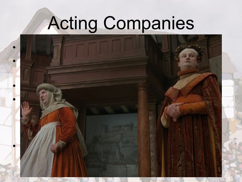 Acting Companies Theater owners commissioned plays from writers Acting companies associated with a particular theater (the home team) No more than 12-15 actors in a company Men played all parts – illegal and considered indecent for women to display themselves on stage – younger men/boys played female roles Had to memorize a LARGE repertoire of plays and be ready to perform them at any given time