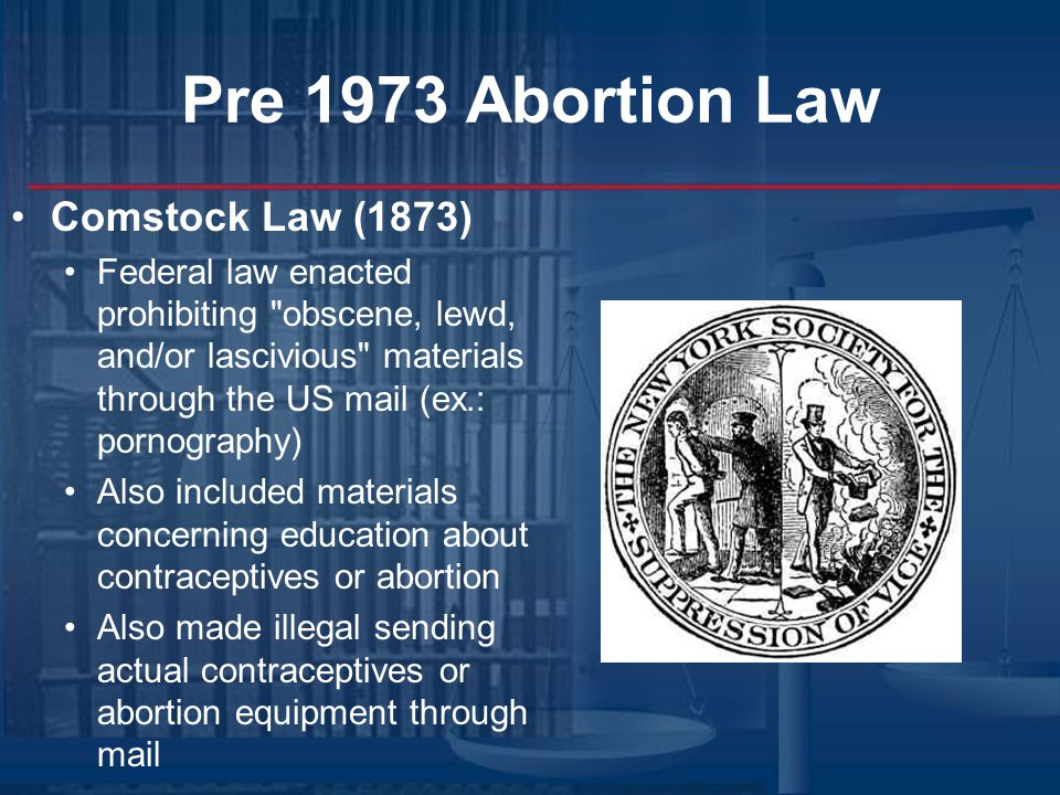 Pre 1973 Abortion Law Generally, abortions themselves were a matter of state, not federal law Each state legislature passed its own laws regarding abortion Issues included legality, availability, consent required, minimum age requirements By 1910, all but one state had criminalized abortions except where necessary, in MD's opinion, to save mother's life Result = Illegal, or back alley abortions