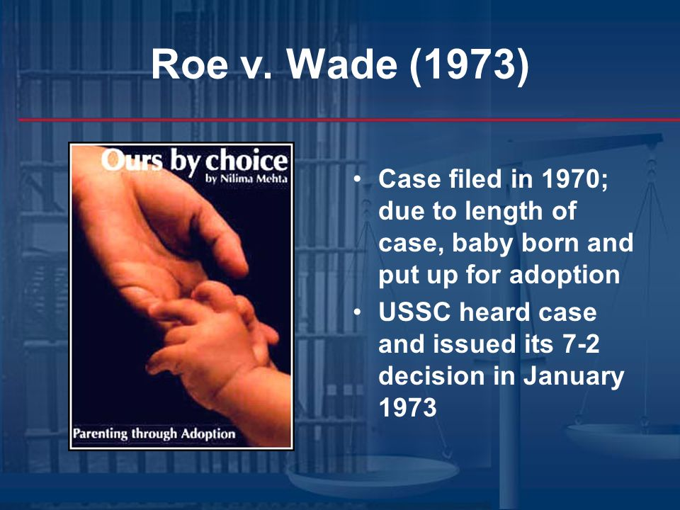 Roe v. Wade (1973) Case filed in 1970; due to length of case, baby born and put up for adoption USSC heard case and issued its 7-2 decision in January