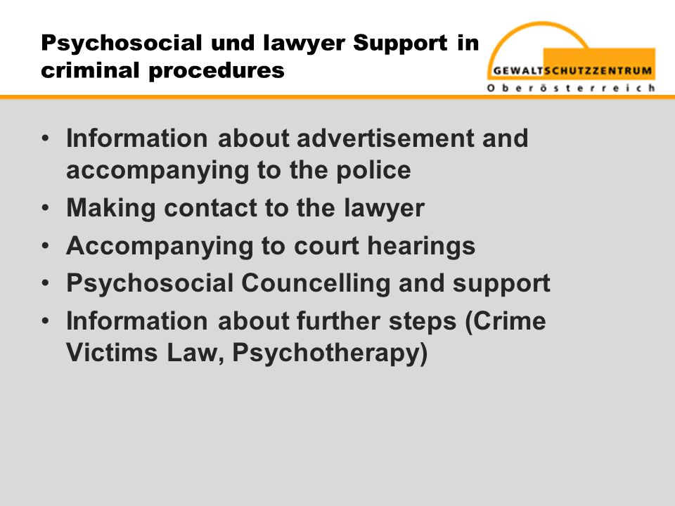 Information about advertisement and accompanying to the police Making contact to the lawyer Accompanying to court hearings Psychosocial Councelling and support Information about further steps (Crime Victims Law, Psychotherapy)