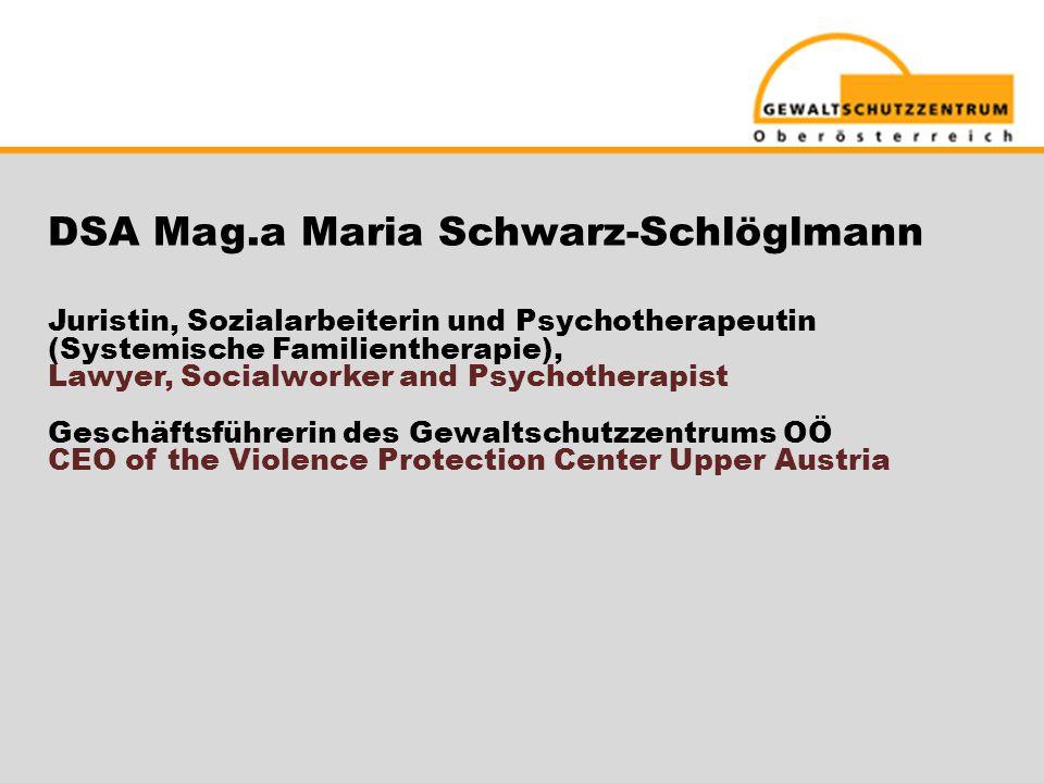 DSA Mag.a Maria Schwarz-Schlöglmann Juristin, Sozialarbeiterin und Psychotherapeutin (Systemische Familientherapie), Lawyer, Socialworker and Psychotherapist Geschäftsführerin des Gewaltschutzzentrums OÖ CEO of the Violence Protection Center Upper Austria