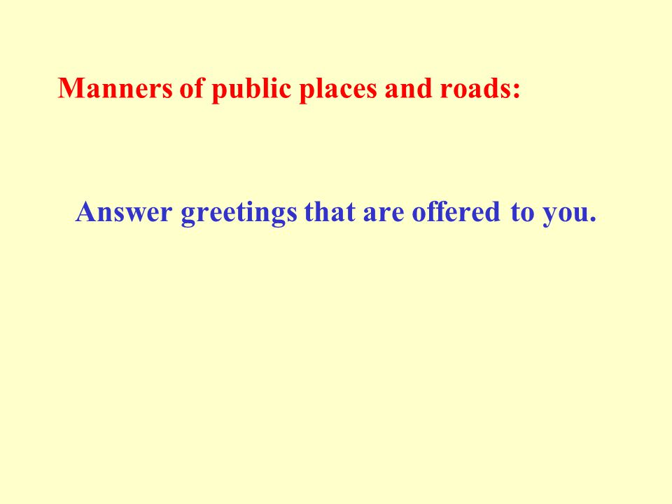 Manners of public places and roads: Answer greetings that are offered to you.