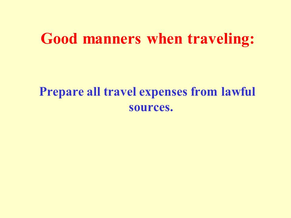 Good manners when traveling: Prepare all travel expenses from lawful sources.