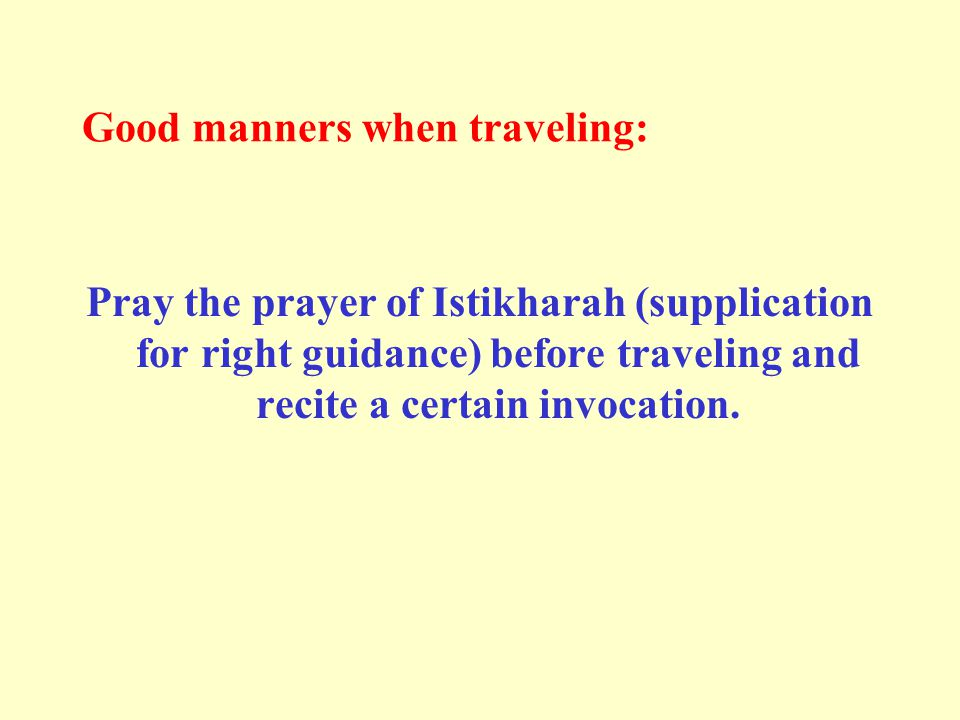 Good manners when traveling: Pray the prayer of Istikharah (supplication for right guidance) before traveling and recite a certain invocation.