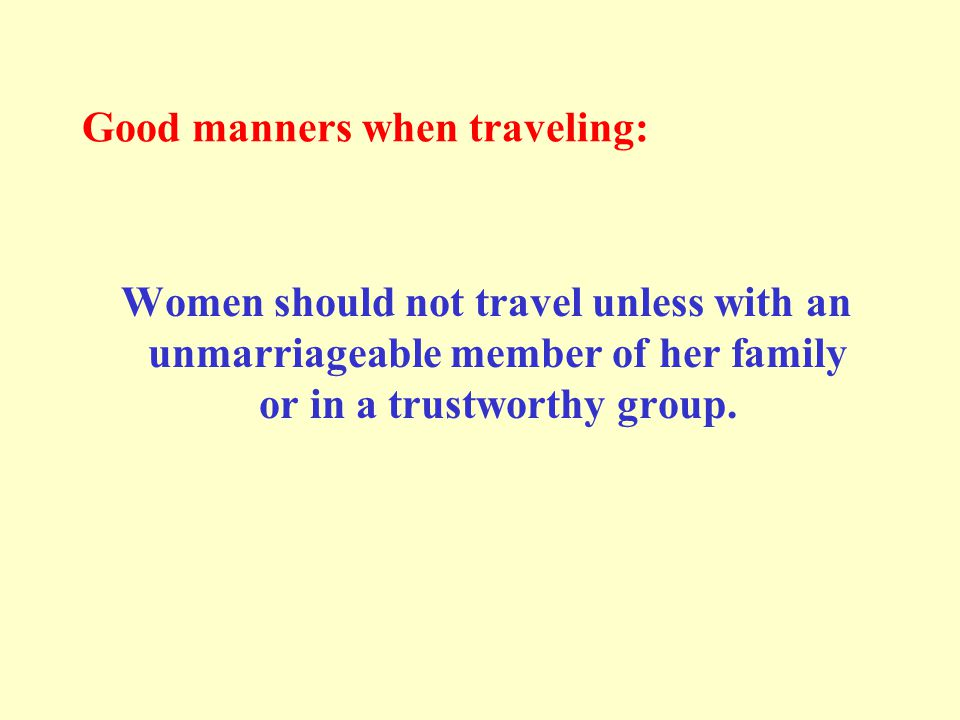 Good manners when traveling: Women should not travel unless with an unmarriageable member of her family or in a trustworthy group.