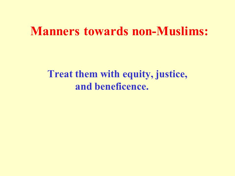 Manners towards non-Muslims: Treat them with equity, justice, and beneficence.