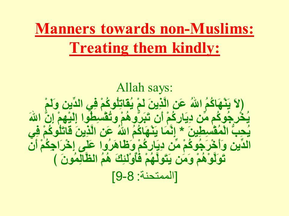 Manners towards non-Muslims: Treating them kindly: Allah says: ﴿لاَ يَنْهَاكُمُ اللهُ عَنِ الَّذِينَ لَمْ يُقَاتِلُوكُمْ فِي الدِّينِ وَلَمْ يُخْرِجُوكُم مِّن دِيَارِكُمْ أَن تَبَرُّوهُمْ وتُقْسِطُوا إِلَيْهِمْ إِنَّ اللهَ يُحِبُّ الْمُقْسِطِينَ * إِنَّمَا يَنْهَاكُمُ اللهُ عَنِ الَّذِينَ قَاتَلُوكُمْ فِي الدِّينِ وَأَخْرَجُوكُمْ مِّن دِيَارِكُمْ وَظَاهَرُوا عَلَى إِخْرَاجِكُمْ أَن تَوَلَّوْهُمْ وَمَن يَتَولَّهُمْ فَأُوْلَئِكَ هُمُ الظَّالِمُونَ ﴾ [ الممتحنة : 8-9]