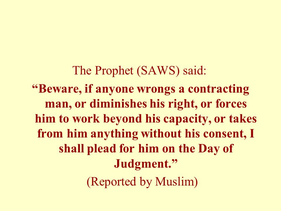 The Prophet (SAWS) said: Beware, if anyone wrongs a contracting man, or diminishes his right, or forces him to work beyond his capacity, or takes from him anything without his consent, I shall plead for him on the Day of Judgment. (Reported by Muslim)