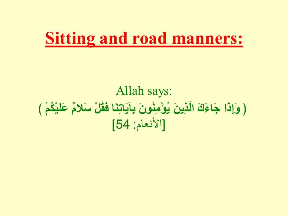 Sitting and road manners: Allah says: ﴿ وَإِذَا جَاءَكَ الَّذِينَ يُؤْمِنُونَ بِآيَاتِنَا فَقُلْ سَلامٌ عَلَيْكُمْ ﴾ [ الأنعام : 54]