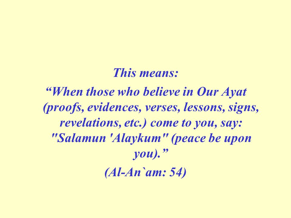 This means: When those who believe in Our Ayat (proofs, evidences, verses, lessons, signs, revelations, etc.) come to you, say: Salamun Alaykum (peace be upon you). (Al-An`am: 54)