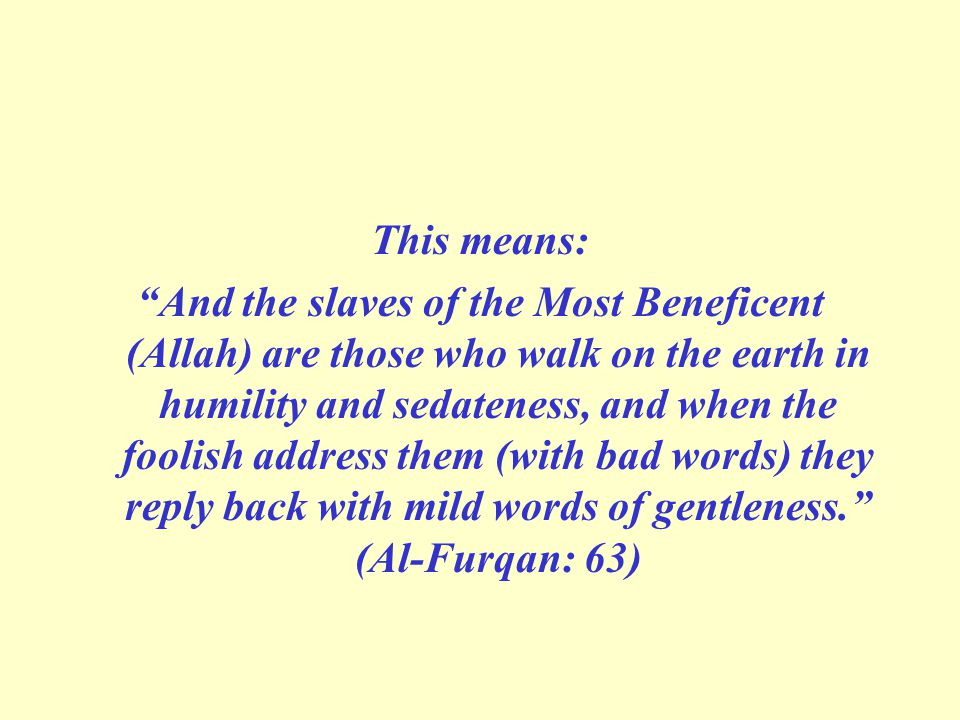 This means: And the slaves of the Most Beneficent (Allah) are those who walk on the earth in humility and sedateness, and when the foolish address them (with bad words) they reply back with mild words of gentleness. (Al-Furqan: 63)