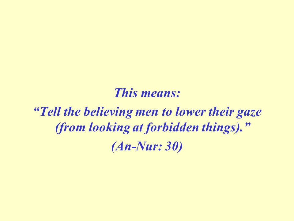 This means: Tell the believing men to lower their gaze (from looking at forbidden things). (An-Nur: 30)