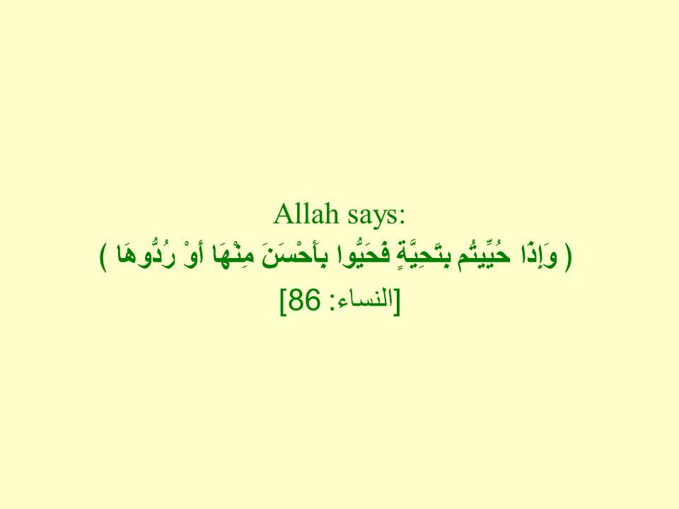 Allah says: ﴿ وَإِذَا حُيِّيتُم بِتَحِيَّةٍ فَحَيُّوا بِأَحْسَنَ مِنْهَا أَوْ رُدُّوهَا ﴾ [ النساء : 86]