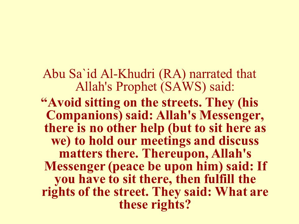 Abu Sa`id Al-Khudri (RA) narrated that Allah s Prophet (SAWS) said: Avoid sitting on the streets.