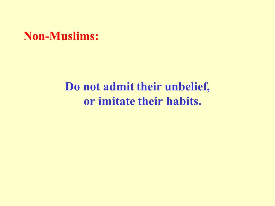Non-Muslims: Do not admit their unbelief, or imitate their habits.