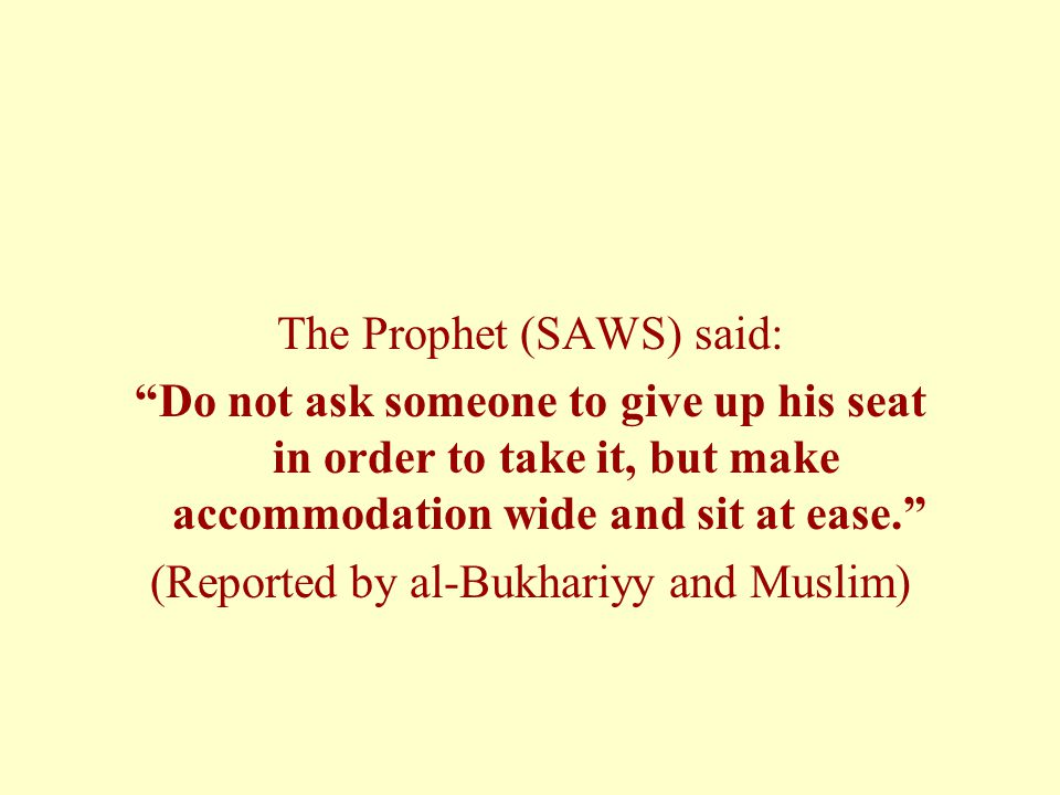 The Prophet (SAWS) said: Do not ask someone to give up his seat in order to take it, but make accommodation wide and sit at ease. (Reported by al-Bukhariyy and Muslim)