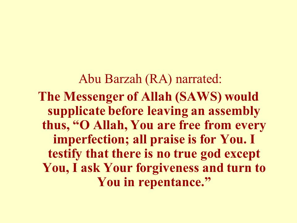 Abu Barzah (RA) narrated: The Messenger of Allah (SAWS) would supplicate before leaving an assembly thus, O Allah, You are free from every imperfection; all praise is for You.