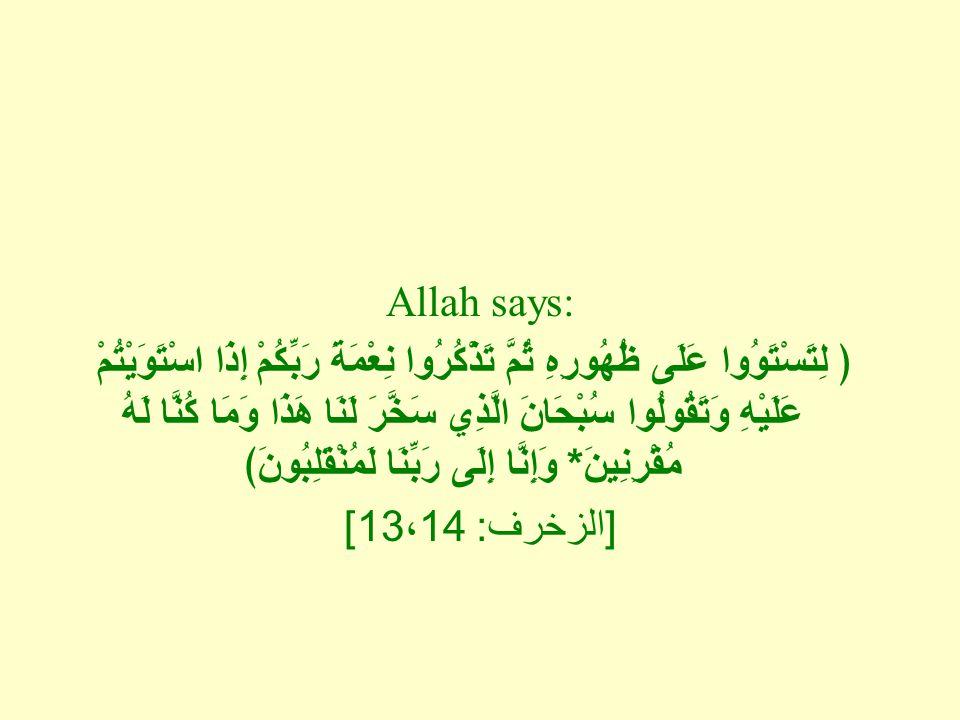 Allah says: ﴿ لِتَسْتَوُوا عَلَى ظُهُورِهِ ثُمَّ تَذْكُرُوا نِعْمَةَ رَبِّكُمْ إِذَا اسْتَوَيْتُمْ عَلَيْهِ وَتَقُولُوا سُبْحَانَ الَّذِي سَخَّرَ لَنَا هَذَا وَمَا كُنَّا لَهُ مُقْرِنِينَ * وَإِنَّا إِلَى رَبِّنَا لَمُنْقَلِبُونَ﴾ [ الزخرف : 13 ، 14]