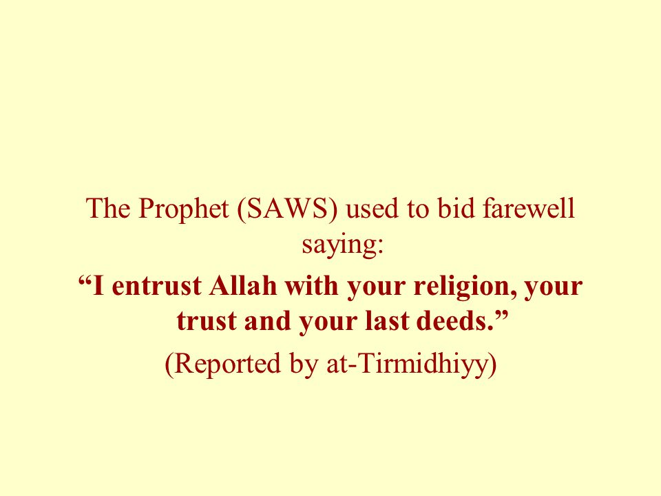 The Prophet (SAWS) used to bid farewell saying: I entrust Allah with your religion, your trust and your last deeds. (Reported by at-Tirmidhiyy)